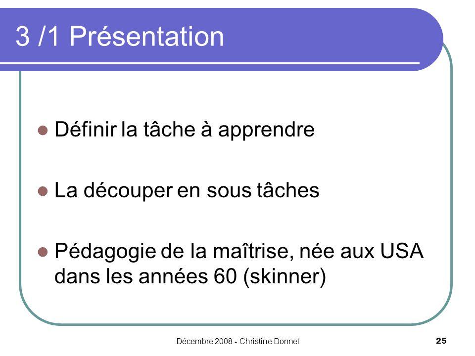 Décembre 2008 - Christine Donnet25 Définir la tâche à apprendre La découper en sous tâches Pédagogie de la maîtrise, née aux USA dans les années 60 (skinner) 3 /1 Présentation