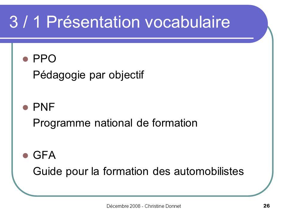 Décembre 2008 - Christine Donnet26 PPO Pédagogie par objectif PNF Programme national de formation GFA Guide pour la formation des automobilistes 3 / 1 Présentation vocabulaire