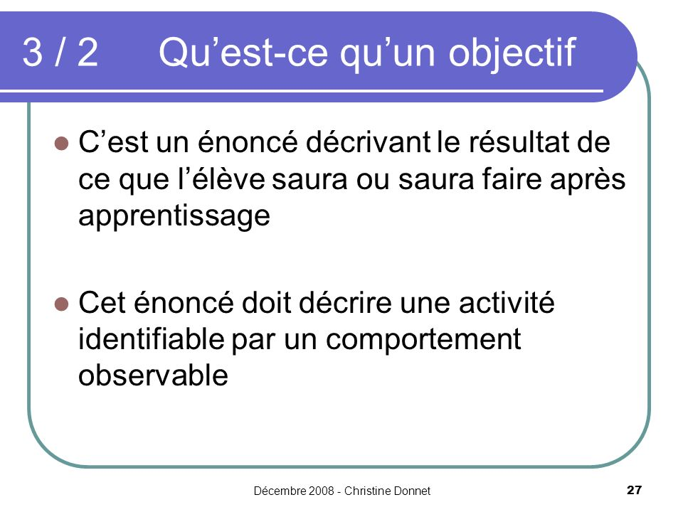 Décembre 2008 - Christine Donnet27 3 / 2Quest-ce quun objectif Cest un énoncé décrivant le résultat de ce que lélève saura ou saura faire après apprentissage Cet énoncé doit décrire une activité identifiable par un comportement observable