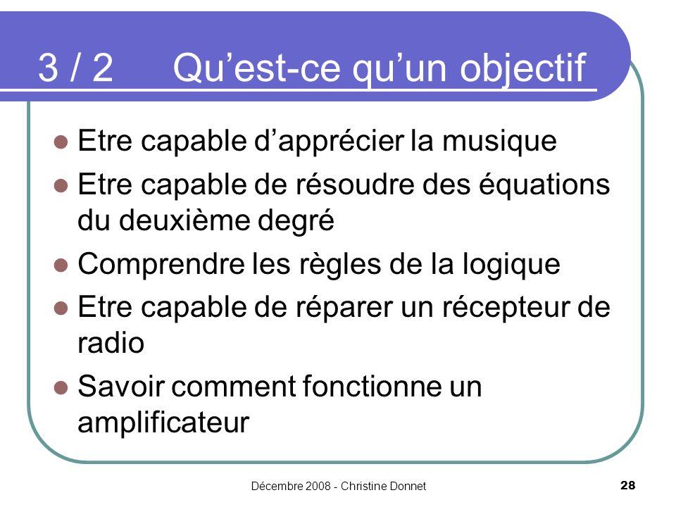 Décembre 2008 - Christine Donnet28 Etre capable dapprécier la musique Etre capable de résoudre des équations du deuxième degré Comprendre les règles de la logique Etre capable de réparer un récepteur de radio Savoir comment fonctionne un amplificateur 3 / 2Quest-ce quun objectif
