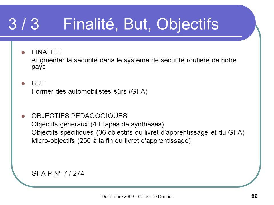 Décembre 2008 - Christine Donnet29 FINALITE Augmenter la sécurité dans le système de sécurité routière de notre pays BUT Former des automobilistes sûrs (GFA) OBJECTIFS PEDAGOGIQUES Objectifs généraux (4 Etapes de synthèses) Objectifs spécifiques (36 objectifs du livret dapprentissage et du GFA) Micro-objectifs (250 à la fin du livret dapprentissage) GFA P N° 7 / 274 3 / 3Finalité, But, Objectifs