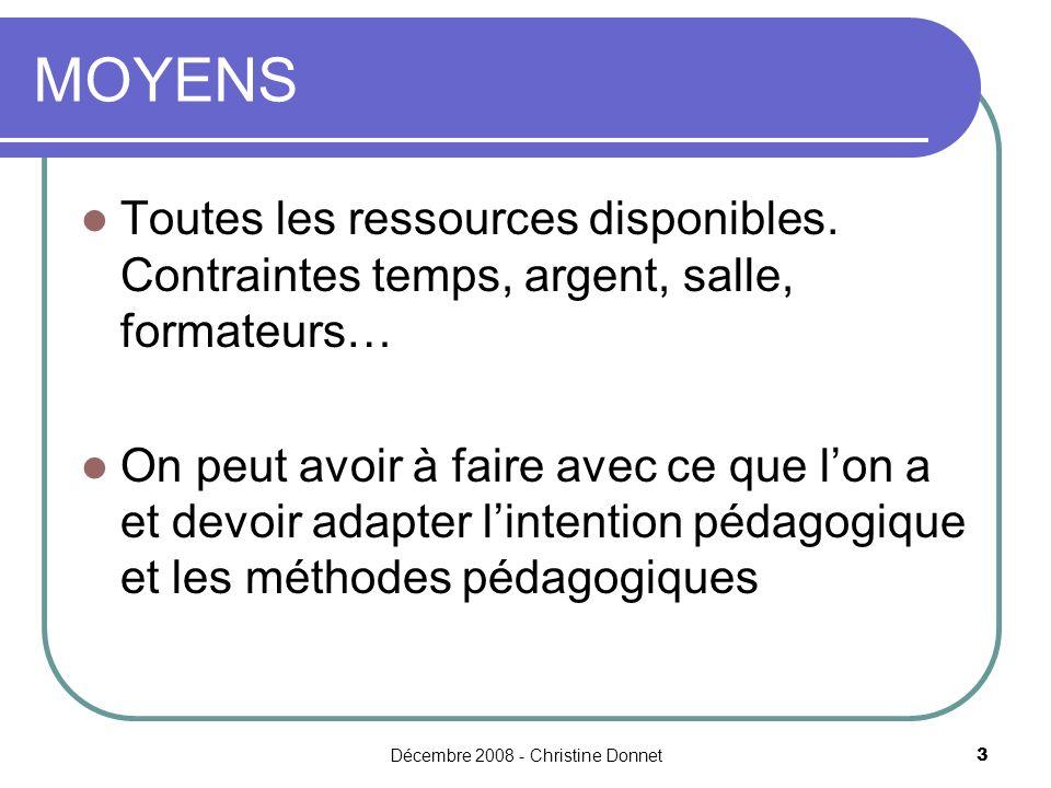 Décembre 2008 - Christine Donnet3 MOYENS Toutes les ressources disponibles. Contraintes temps, argent, salle, formateurs… On peut avoir à faire avec c
