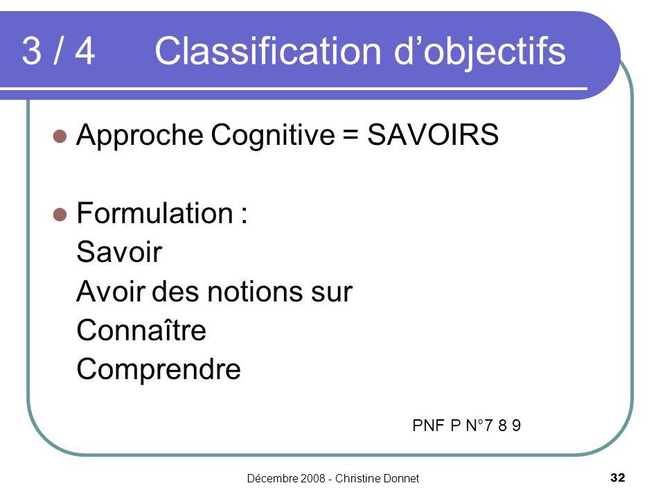 Décembre 2008 - Christine Donnet32 3 / 4 Classification dobjectifs Approche Cognitive = SAVOIRS Formulation : Savoir Avoir des notions sur Connaître Comprendre PNF P N°7 8 9