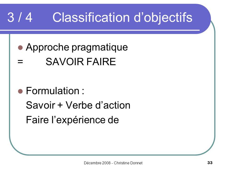 Décembre 2008 - Christine Donnet33 Approche pragmatique = SAVOIR FAIRE Formulation : Savoir + Verbe daction Faire lexpérience de 3 / 4 Classification dobjectifs
