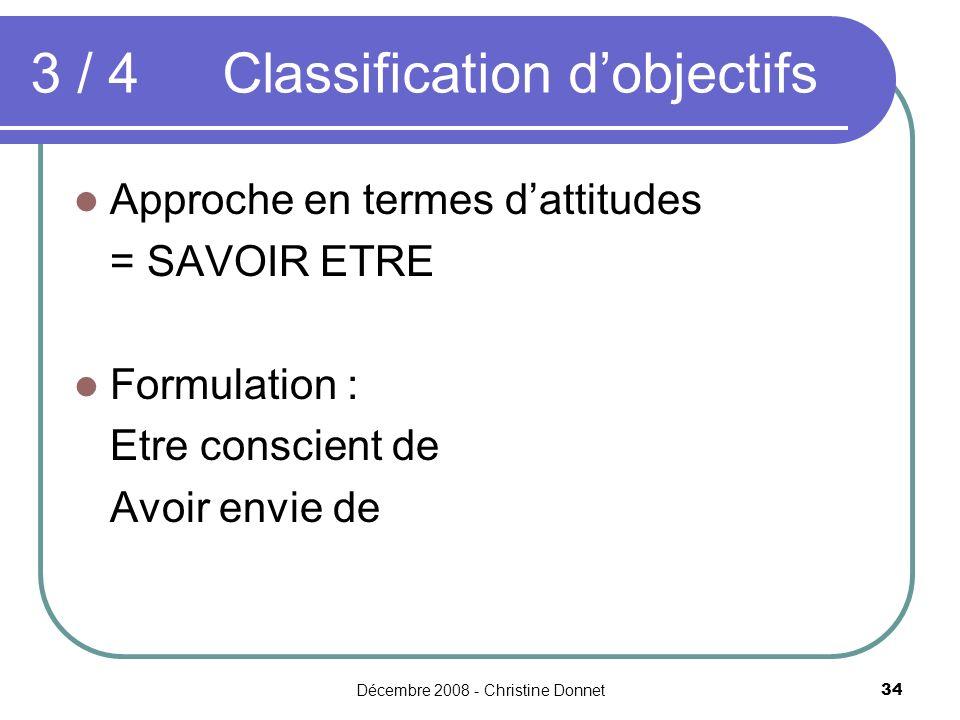 Décembre 2008 - Christine Donnet34 Approche en termes dattitudes = SAVOIR ETRE Formulation : Etre conscient de Avoir envie de 3 / 4 Classification dobjectifs