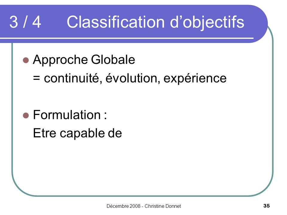 Décembre 2008 - Christine Donnet35 Approche Globale = continuité, évolution, expérience Formulation : Etre capable de 3 / 4 Classification dobjectifs