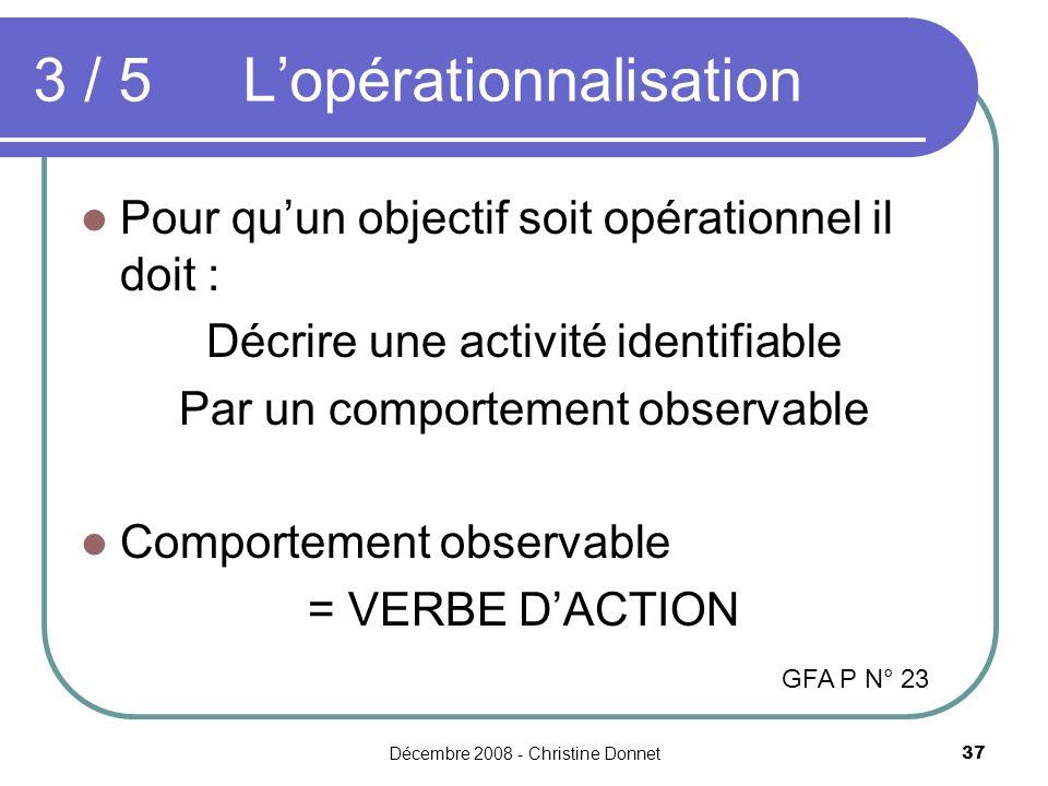Décembre 2008 - Christine Donnet37 3 / 5Lopérationnalisation Pour quun objectif soit opérationnel il doit : Décrire une activité identifiable Par un comportement observable Comportement observable = VERBE DACTION GFA P N° 23