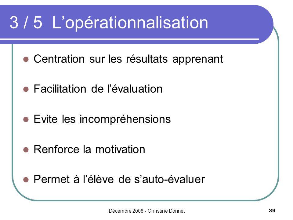 Décembre 2008 - Christine Donnet39 Centration sur les résultats apprenant Facilitation de lévaluation Evite les incompréhensions Renforce la motivation Permet à lélève de sauto-évaluer 3 / 5 Lopérationnalisation