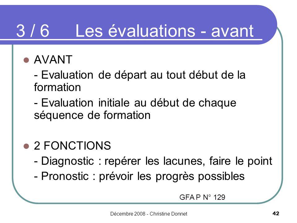 Décembre 2008 - Christine Donnet42 AVANT - Evaluation de départ au tout début de la formation - Evaluation initiale au début de chaque séquence de formation 2 FONCTIONS - Diagnostic : repérer les lacunes, faire le point - Pronostic : prévoir les progrès possibles 3 / 6 Les évaluations - avant GFA P N° 129