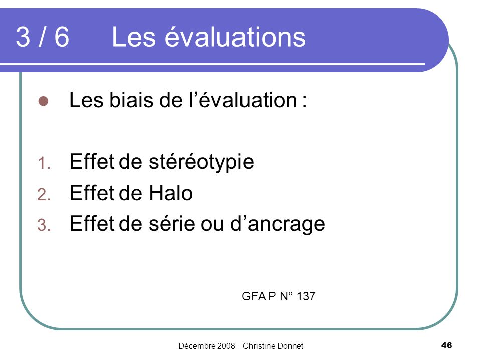 Décembre 2008 - Christine Donnet46 Les biais de lévaluation : 1. Effet de stéréotypie 2. Effet de Halo 3. Effet de série ou dancrage 3 / 6 Les évaluat