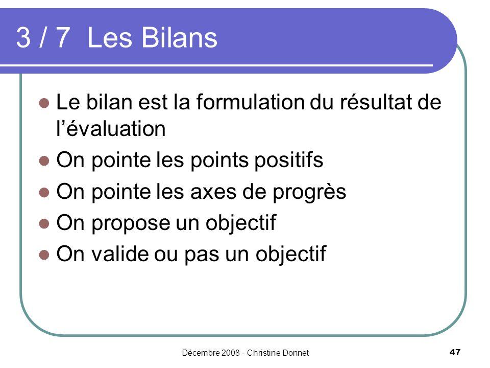 Décembre 2008 - Christine Donnet47 3 / 7 Les Bilans Le bilan est la formulation du résultat de lévaluation On pointe les points positifs On pointe les axes de progrès On propose un objectif On valide ou pas un objectif