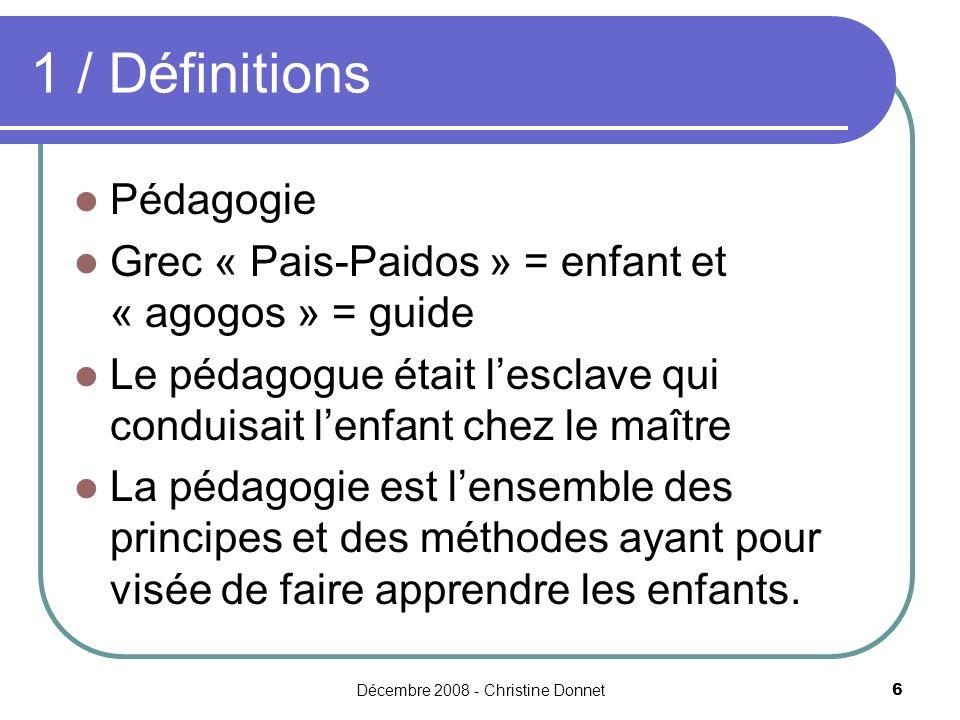 Décembre 2008 - Christine Donnet6 1 / Définitions Pédagogie Grec « Pais-Paidos » = enfant et « agogos » = guide Le pédagogue était lesclave qui condui