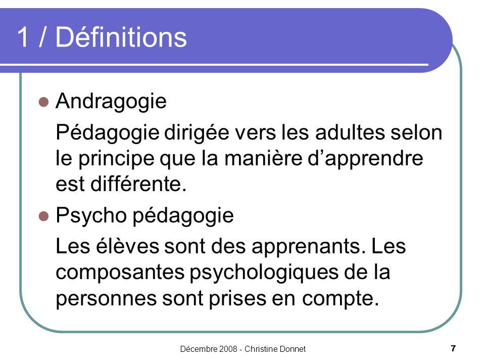 Décembre 2008 - Christine Donnet7 1 / Définitions Andragogie Pédagogie dirigée vers les adultes selon le principe que la manière dapprendre est différente.