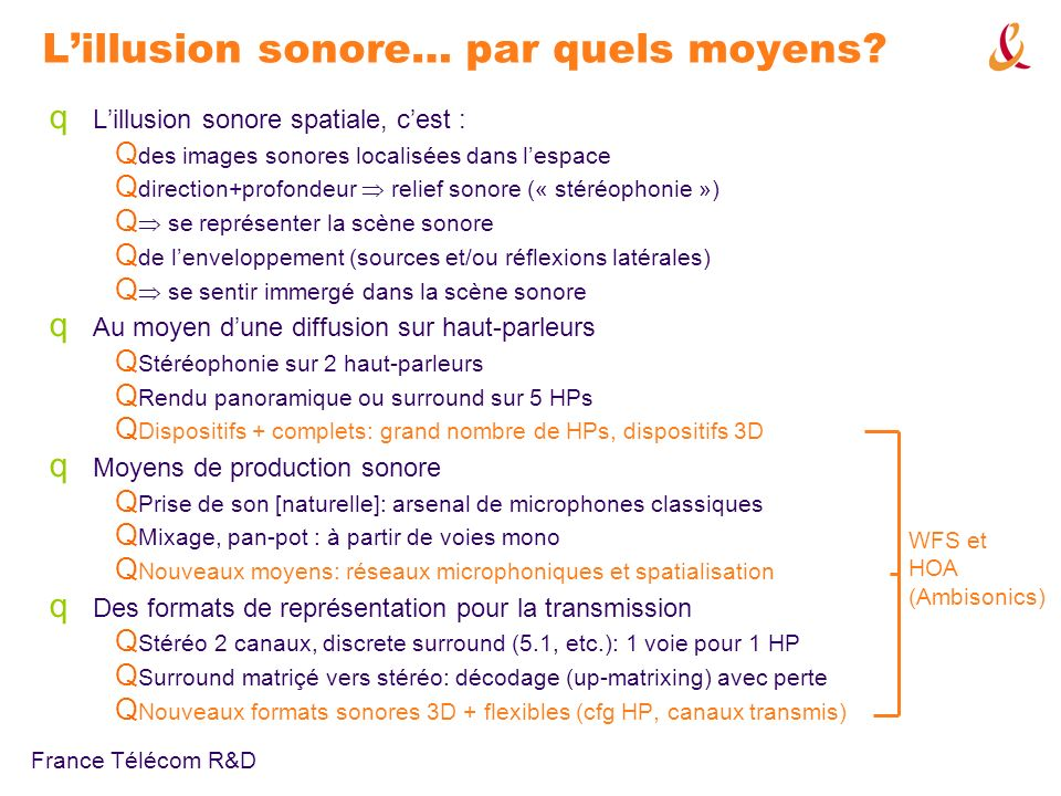 France Télécom R&D Ambisonics « traditionnel » (ordre 1) : encodage et informations spatiales q Description de la propagation du son en un point de « vue » privilégié Q W: champ de pression Q X, Y, Z: gradient de pression vélocité acoustique Q Rapport (X, Y, Z) / W : vecteur décrivant la direction et vitesse apparente de propagation q Information directionnelle contenue dans le rapport damplitude entre les composantes q Description indépendante dun quelconque dispositif de restitution Q Flexibilité q Transformation du champ (rotation, focus) par matriçage des composantes