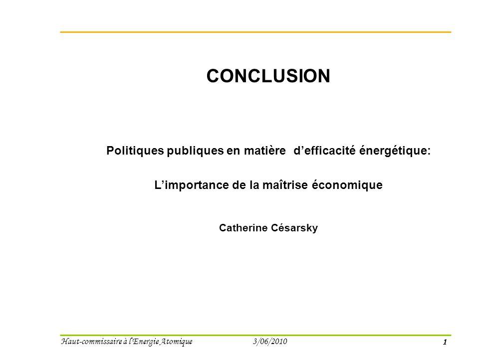 1 Haut-commissaire à l Energie Atomique 3/06/2010 CONCLUSION Politiques publiques en matière defficacité énergétique: Limportance de la maîtrise économique Catherine Césarsky