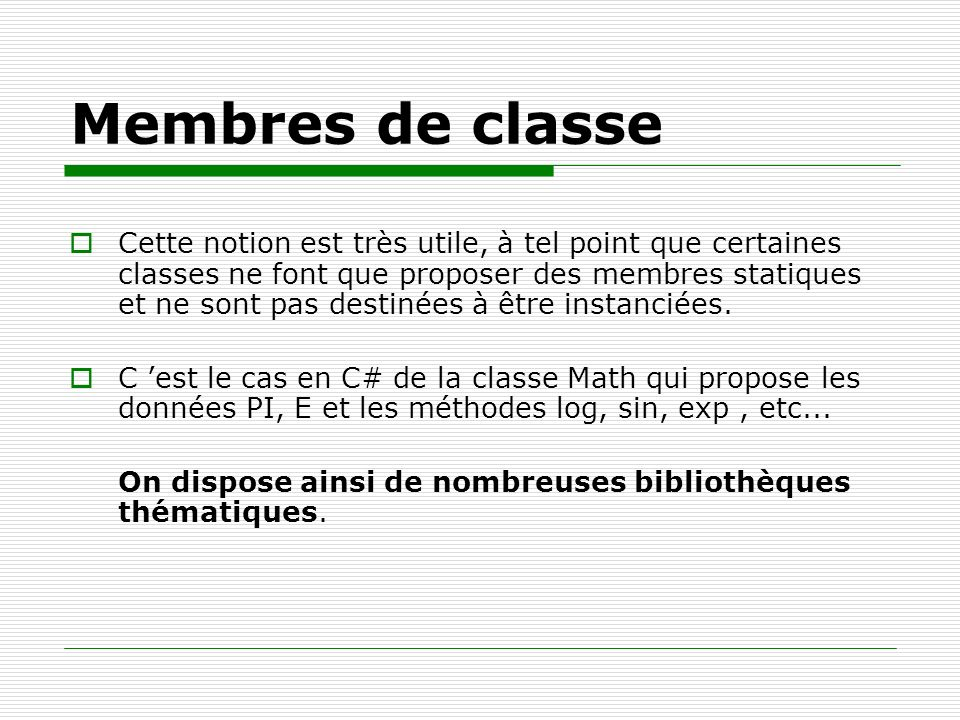 Membres de classe Cette notion est très utile, à tel point que certaines classes ne font que proposer des membres statiques et ne sont pas destinées à
