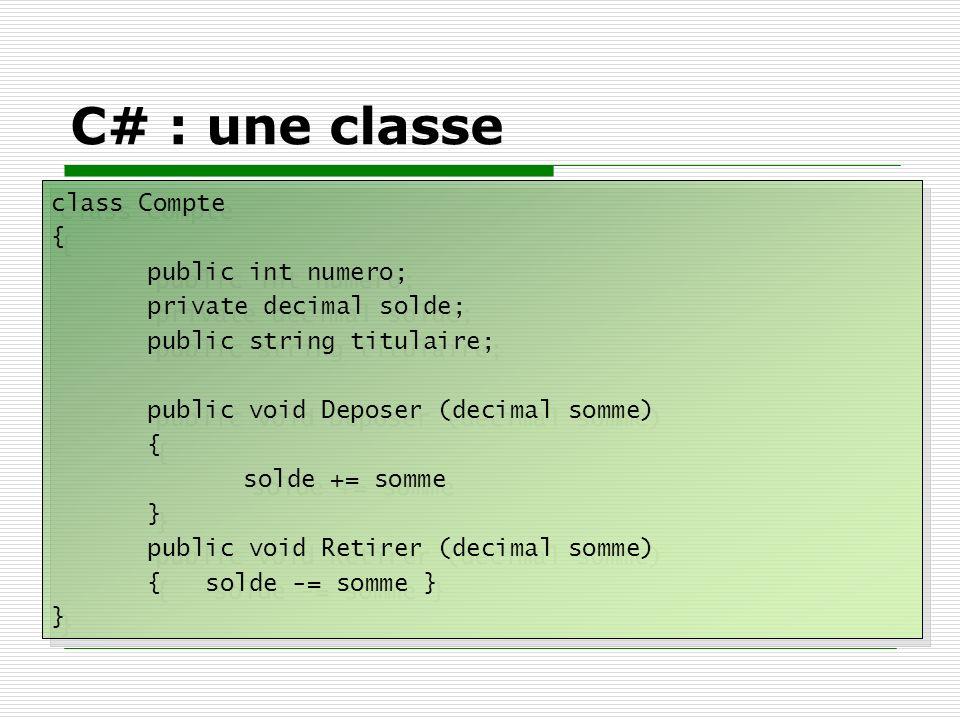 C# : une classe class Compte { public int numero; private decimal solde; public string titulaire; public void Deposer (decimal somme) { solde += somme