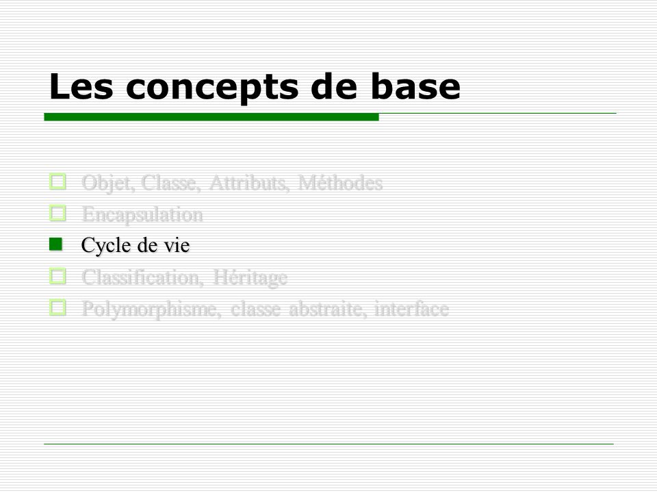 Les concepts de base Objet, Classe, Attributs, Méthodes Objet, Classe, Attributs, Méthodes Encapsulation Encapsulation Cycle de vie Cycle de vie Class