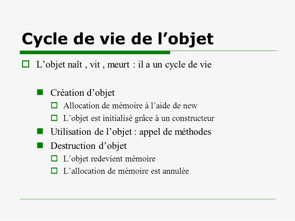 Cycle de vie de lobjet Lobjet naît, vit, meurt : il a un cycle de vie Création dobjet Allocation de mémoire à laide de new Lobjet est initialisé grâce