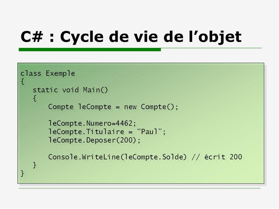 C# : Cycle de vie de lobjet class Exemple { static void Main() { Compte leCompte = new Compte(); leCompte.Numero=4462; leCompte.Titulaire = Paul; leCo