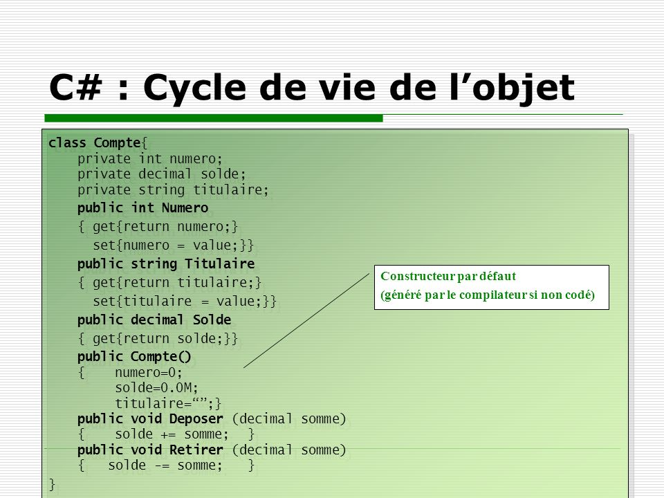 C# : Cycle de vie de lobjet class Compte{ private int numero; private decimal solde; private string titulaire; public int Numero { get{return numero;}