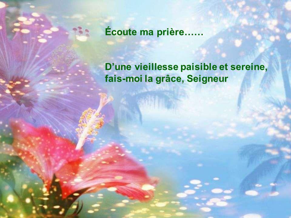 Écoute ma prière…… Dune vieillesse paisible et sereine, fais-moi la grâce, Seigneur