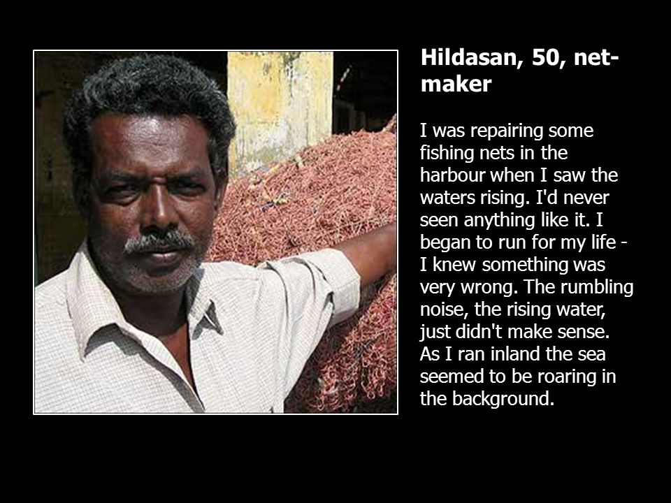 Hildasan, 50, net- maker I was repairing some fishing nets in the harbour when I saw the waters rising. I'd never seen anything like it. I began to ru