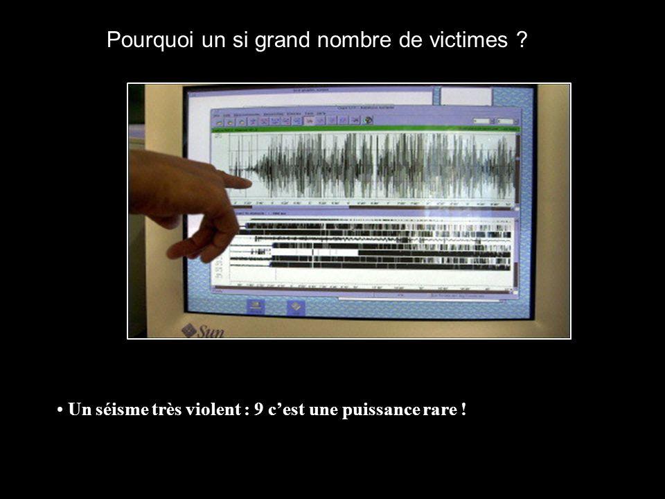 Pourquoi un si grand nombre de victimes ? Un séisme très violent : 9 cest une puissance rare !