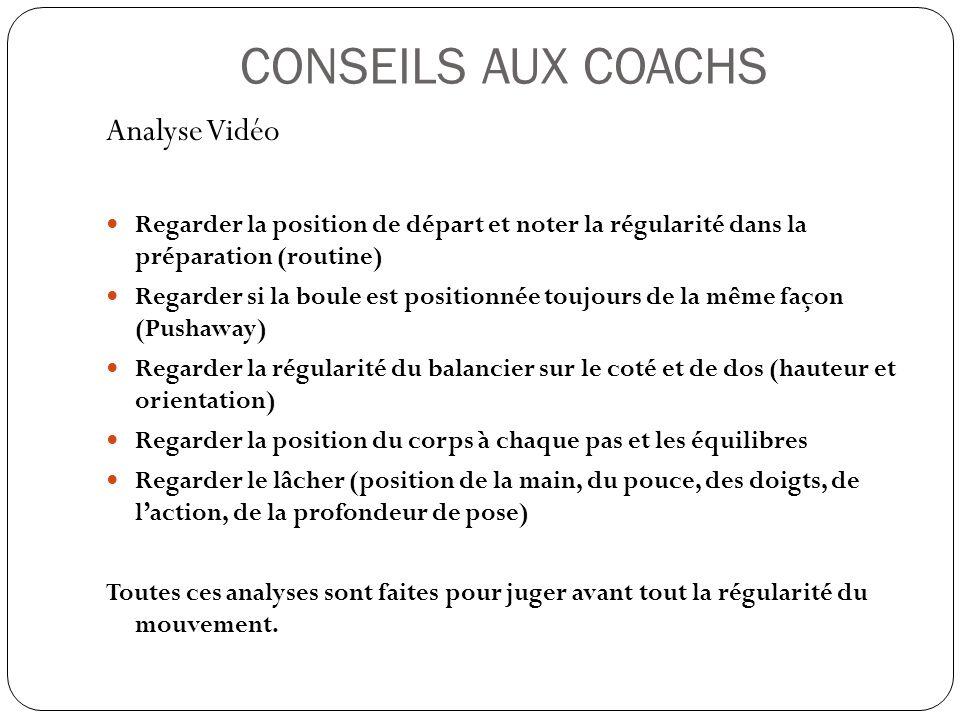 CONSEILS AUX COACHS Analyse Vidéo Regarder la position de départ et noter la régularité dans la préparation (routine) Regarder si la boule est positio
