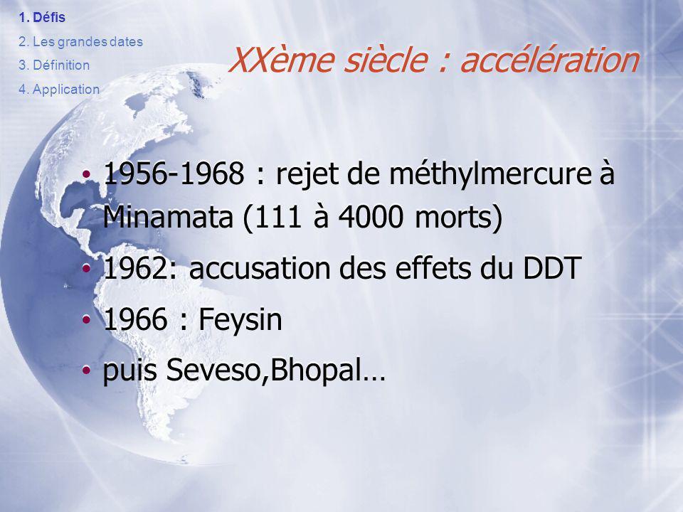 1956-1968 : rejet de méthylmercure à Minamata (111 à 4000 morts) 1962: accusation des effets du DDT 1966 : Feysin puis Seveso,Bhopal… 1956-1968 : rejet de méthylmercure à Minamata (111 à 4000 morts) 1962: accusation des effets du DDT 1966 : Feysin puis Seveso,Bhopal… XXème siècle : accélération 1.Défis 2.Les grandes dates 3.Définition 4.Application