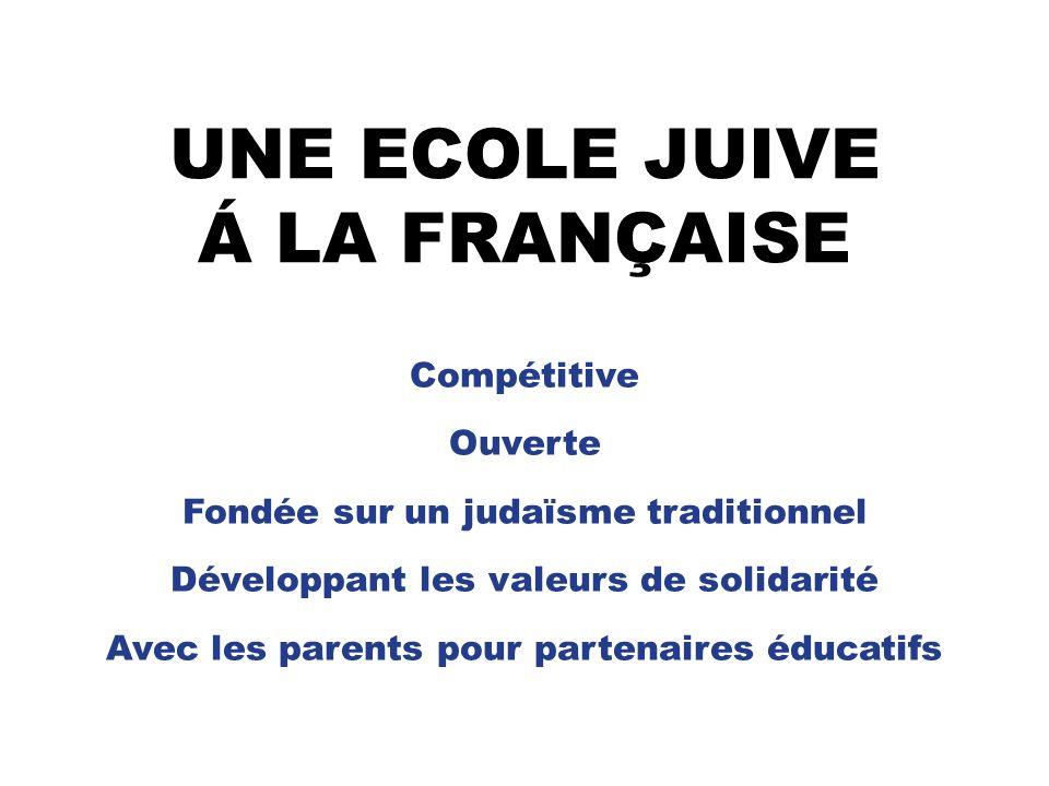 UNE ECOLE JUIVE Á LA FRANÇAISE Compétitive Ouverte Fondée sur un judaïsme traditionnel Développant les valeurs de solidarité Avec les parents pour partenaires éducatifs