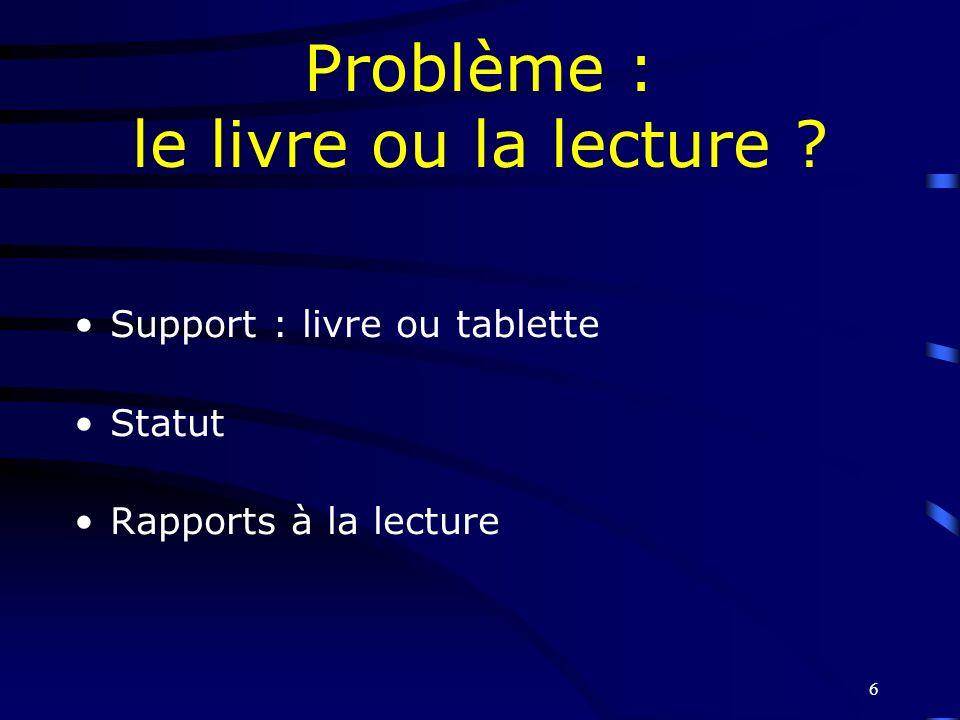 6 Problème : le livre ou la lecture ? Support : livre ou tablette Statut Rapports à la lecture