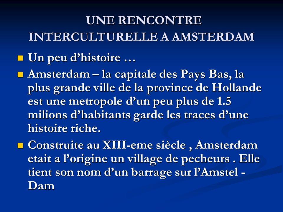 UNE RENCONTRE INTERCULTURELLE A AMSTERDAM UNE RENCONTRE INTERCULTURELLE A AMSTERDAM Un peu dhistoire … Un peu dhistoire … Amsterdam – la capitale des Pays Bas, la plus grande ville de la province de Hollande est une metropole dun peu plus de 1.5 milions dhabitants garde les traces dune histoire riche.