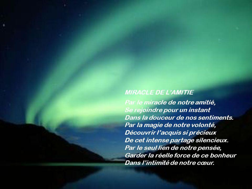 MIRACLE DE LAMITIE Par le miracle de notre amitié, Se rejoindre pour un instant Dans la douceur de nos sentiments.