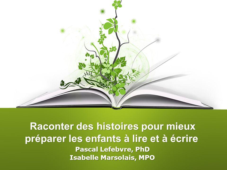 Raconter des histoires pour mieux préparer les enfants à lire et à écrire Pascal Lefebvre, PhD Isabelle Marsolais, MPO Pascal Lefebvre, PhD Isabelle M