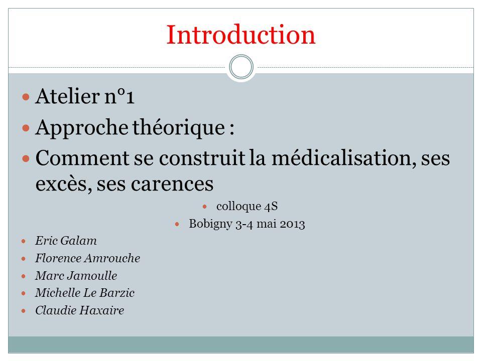 Introduction Atelier n°1 Approche théorique : Comment se construit la médicalisation, ses excès, ses carences colloque 4S Bobigny 3-4 mai 2013 Eric Ga