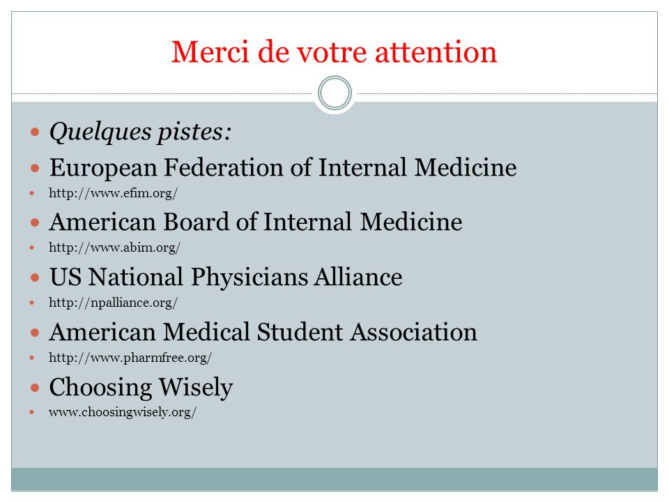 Merci de votre attention Quelques pistes: European Federation of Internal Medicine http://www.efim.org/ American Board of Internal Medicine http://www.abim.org/ US National Physicians Alliance http://npalliance.org/ American Medical Student Association http://www.pharmfree.org/ Choosing Wisely www.choosingwisely.org/