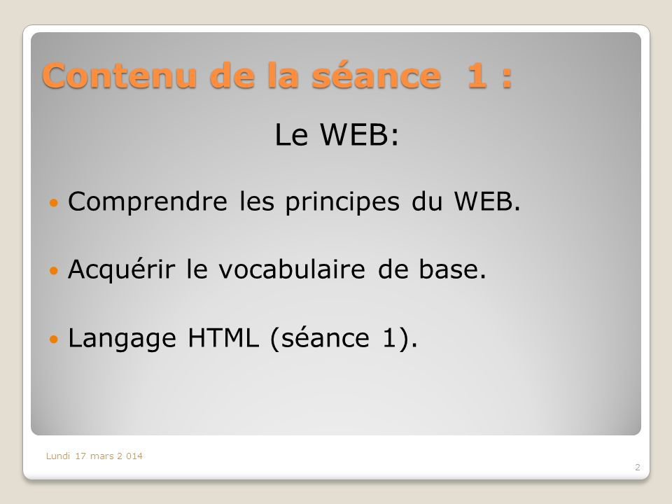 Contenu de la séance 1 : 2 Lundi 17 mars 2 014 Le WEB: Comprendre les principes du WEB.