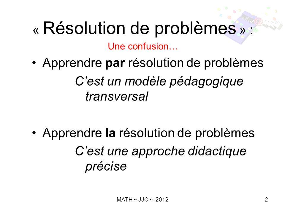 MATH ~ JJC ~ 20122 « Résolution de problèmes » : Une confusion… Apprendre par résolution de problèmes Cest un modèle pédagogique transversal Apprendre la résolution de problèmes Cest une approche didactique précise