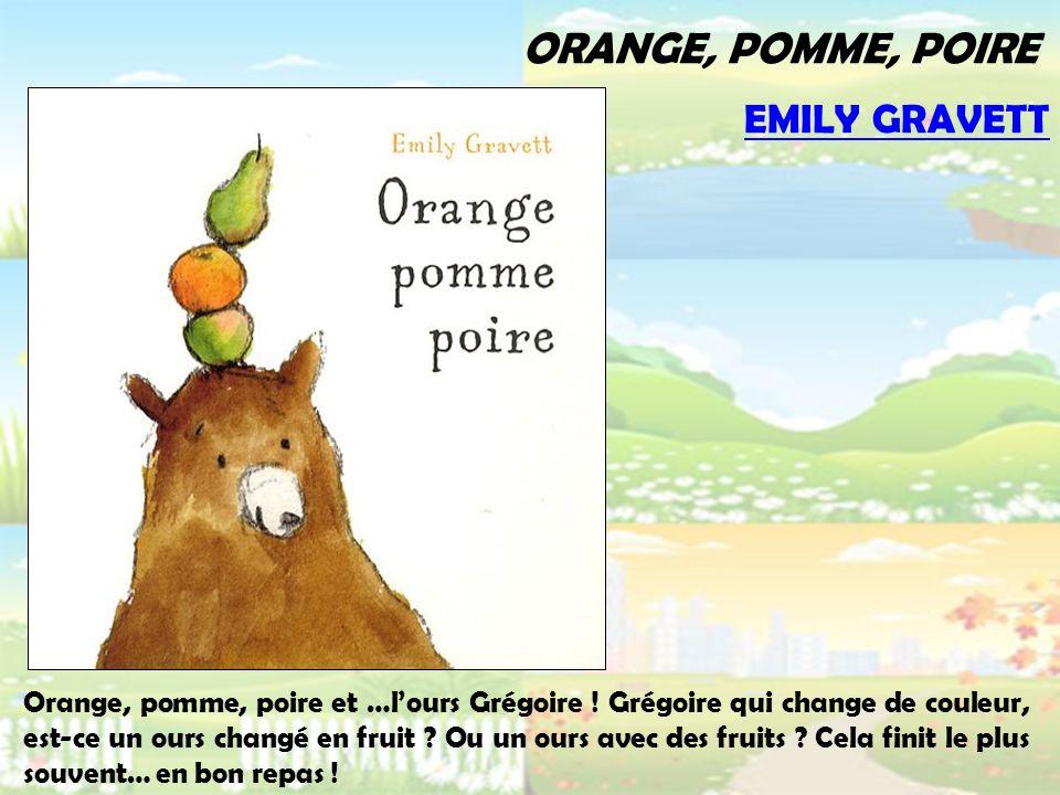 ORANGE, POMME, POIRE Orange, pomme, poire et …lours Grégoire ! Grégoire qui change de couleur, est-ce un ours changé en fruit ? Ou un ours avec des fr