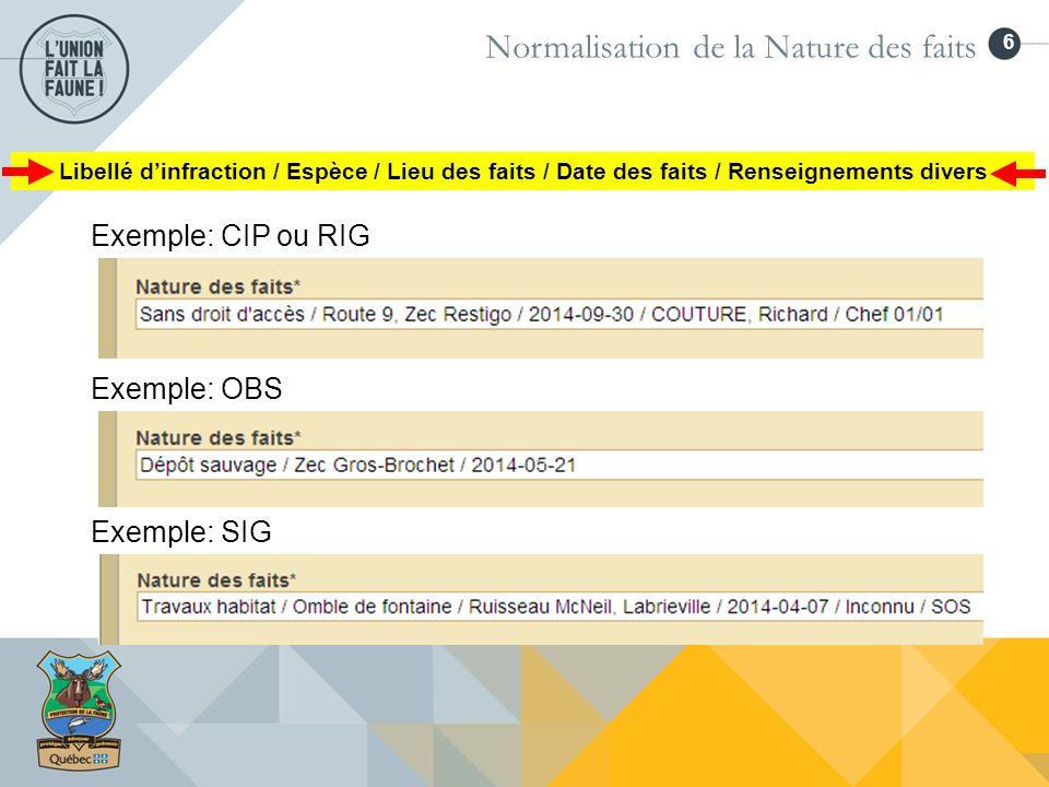 6 Normalisation de la Nature des faits Exemple: CIP ou RIG Exemple: OBS Exemple: SIG Libellé dinfraction / Espèce / Lieu des faits / Date des faits /