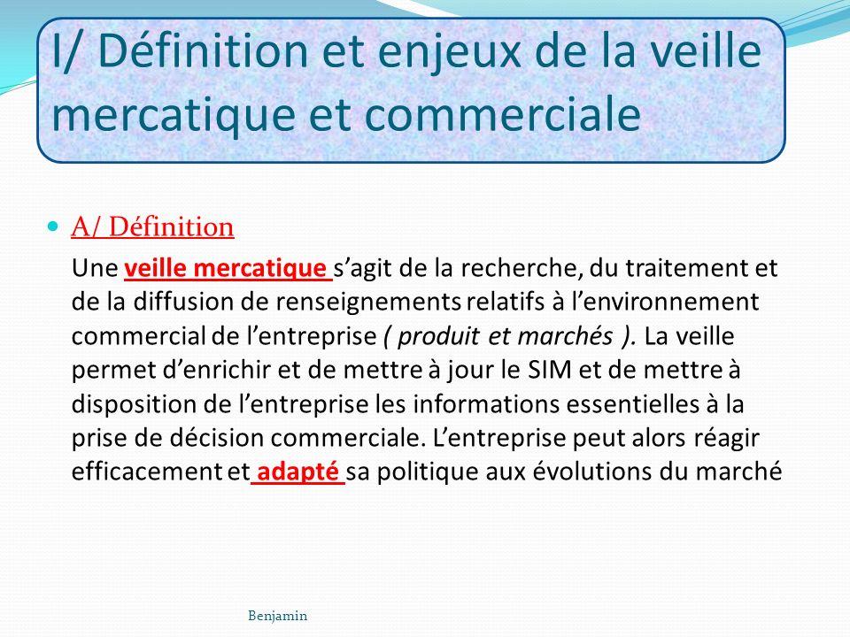 I/ Définition et enjeux de la veille mercatique et commerciale A/ Définition Une veille mercatique sagit de la recherche, du traitement et de la diffusion de renseignements relatifs à lenvironnement commercial de lentreprise ( produit et marchés ).
