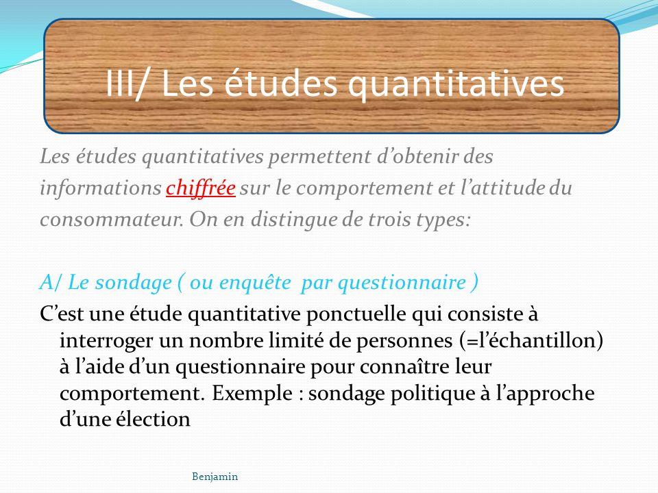 III/ Les études quantitatives Les études quantitatives permettent dobtenir des informations chiffrée sur le comportement et lattitude du consommateur.