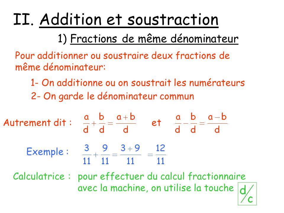 II. Addition et soustraction 1) Fractions de même dénominateur Pour additionner ou soustraire deux fractions de même dénominateur: 1- On additionne ou