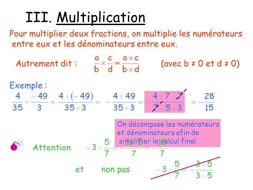 III. Multiplication Pour multiplier deux fractions, on multiplie les numérateurs entre eux et les dénominateurs entre eux. Autrement dit :(avec b 0 et