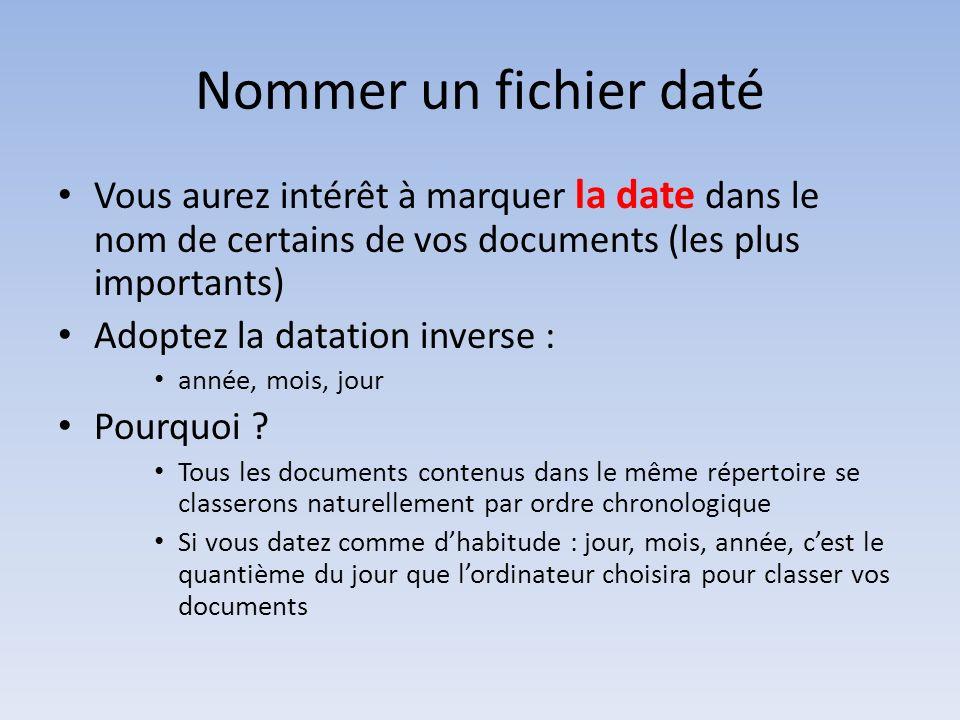 Nommer un fichier daté Vous aurez intérêt à marquer la date dans le nom de certains de vos documents (les plus importants) Adoptez la datation inverse : année, mois, jour Pourquoi .