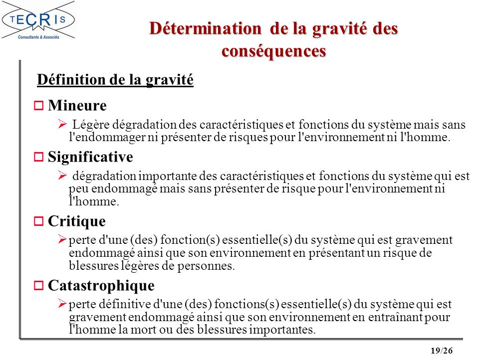 20/26 Détermination de la gravité des conséquences (et éventuellement de la probabilité) EXTREMEMENT IMPROBABLE P 10-9 par heure RARE 10-9 < P 10-6 par heure PROBABLE 10-6 < P 10-3 par heure FREQUENT P > 10-3 par heure Exemple de classe de gravité Exemple de classe de probabilité