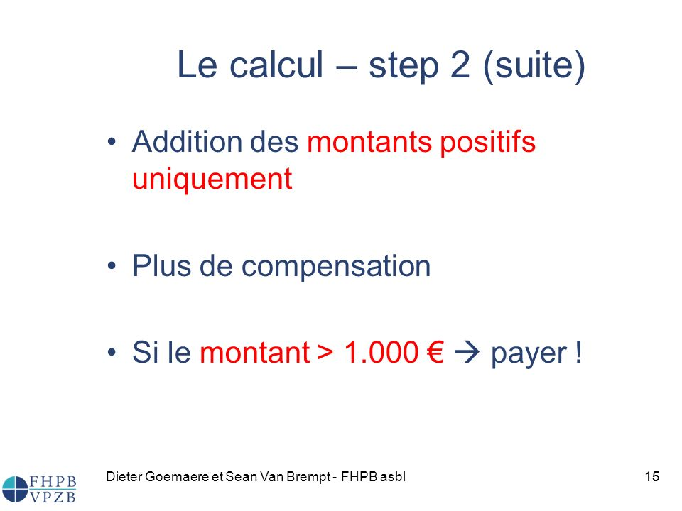 Dieter Goemaere et Sean Van Brempt - FHPB asbl15 Le calcul – step 2 (suite) Addition des montants positifs uniquement Plus de compensation Si le monta