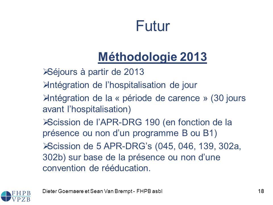 Dieter Goemaere et Sean Van Brempt - FHPB asbl18 Futur Méthodologie 2013 Séjours à partir de 2013 Intégration de lhospitalisation de jour Intégration de la « période de carence » (30 jours avant lhospitalisation) Scission de lAPR-DRG 190 (en fonction de la présence ou non dun programme B ou B1) Scission de 5 APR-DRGs (045, 046, 139, 302a, 302b) sur base de la présence ou non dune convention de rééducation.