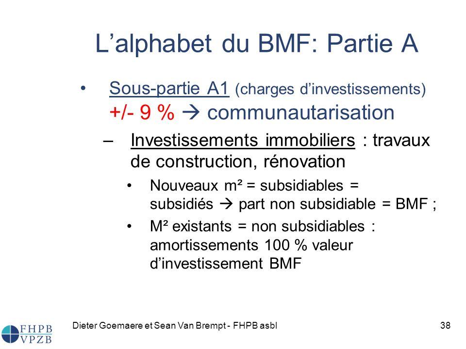 Dieter Goemaere et Sean Van Brempt - FHPB asbl38 Lalphabet du BMF: Partie A Sous-partie A1 (charges dinvestissements) +/- 9 % communautarisation –Investissements immobiliers : travaux de construction, rénovation Nouveaux m² = subsidiables = subsidiés part non subsidiable = BMF ; M² existants = non subsidiables : amortissements 100 % valeur dinvestissement BMF